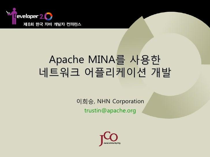 Apache MINA를 사용한 네트워크 어플리케이션 개발      이희승, NHN Corporation       trustin@apache.org