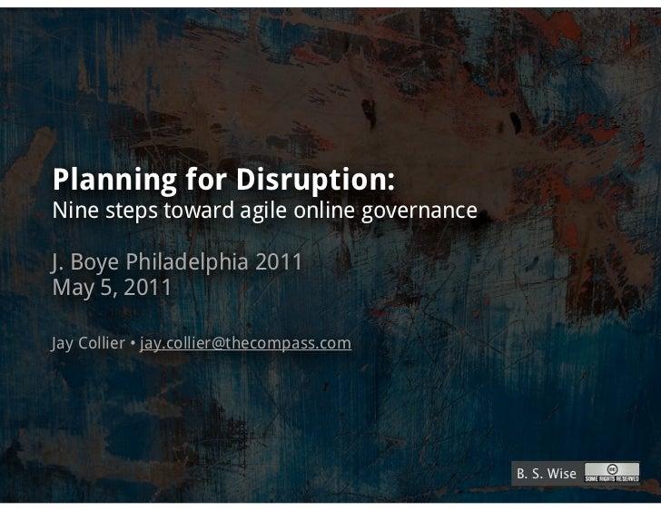 Planning for Disruption:Nine steps toward agile online governanceJ. Boye Philadelphia 2011May 5, 2011Jay Collier • jay.col...