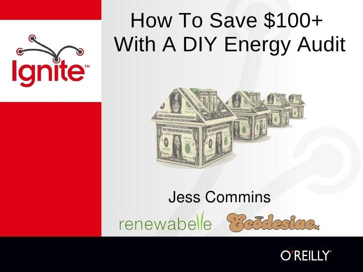 How To Save $100+  With A DIY Energy Audit <ul><li>Jess Commins </li></ul>