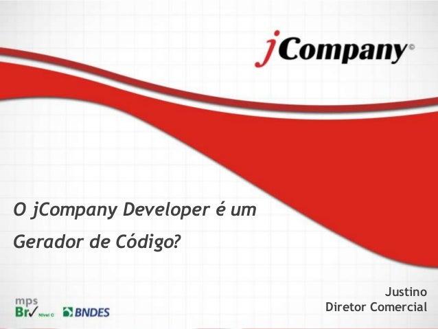 O jCompany Developer é um Gerador de Código? Justino Diretor Comercial