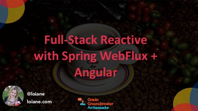 @loiane loiane.com Full-Stack	Reactive	 with	Spring	WebFlux	+	 Angular