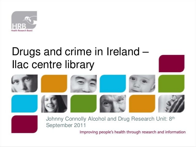 Drugs and crime in Ireland – Ilac centre library  Johnny Connolly Alcohol and Drug Research Unit: 8th September 2011