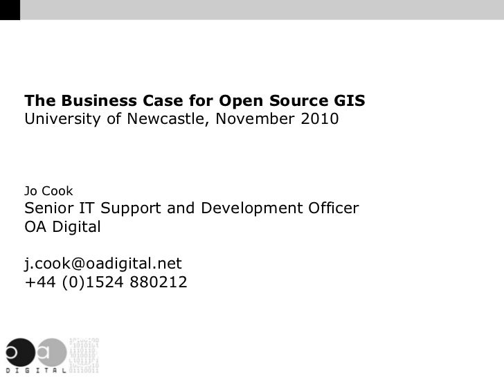 The Business Case for Open Source GIS University of Newcastle, November 2010 Jo Cook Senior IT Support and Development Off...
