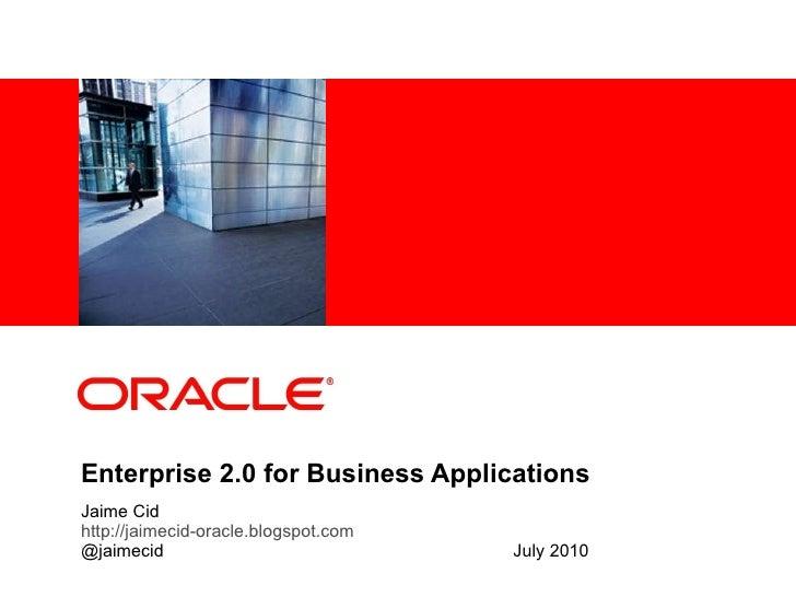 Enterprise 2.0 for Business Applications Jaime Cid http://jaimecid-oracle.blogspot.com @jaimecid   July 2010