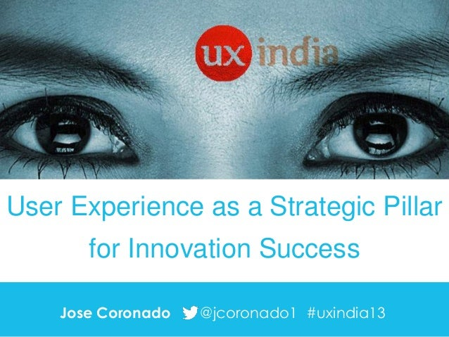 User Experience as a Strategic Pillar  for Innovation Success Jose Coronado  @jcoronado1 #uxindia13