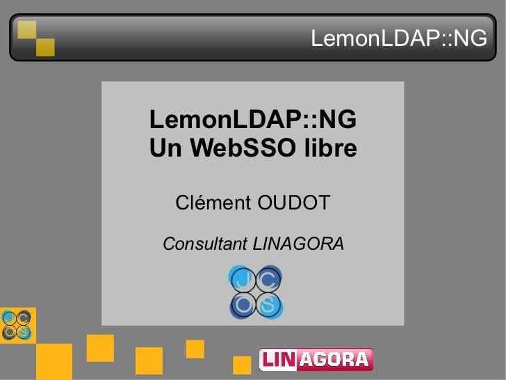 LemonLDAP::NG LemonLDAP::NG Un WebSSO libre Clément OUDOT Consultant LINAGORA