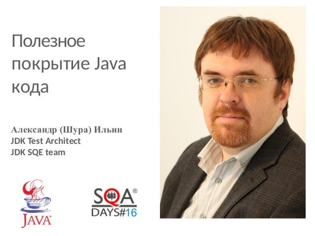 Полезное  покрытие Java  кода  Александр (Шура) Ильин  JDK Test Architect  JDK SQE team