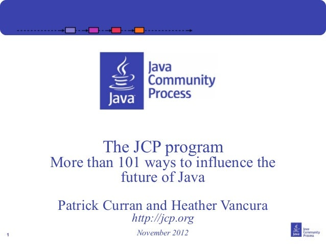 The JCP program    More than 101 ways to influence the              future of Java     Patrick Curran and Heather Vancura ...