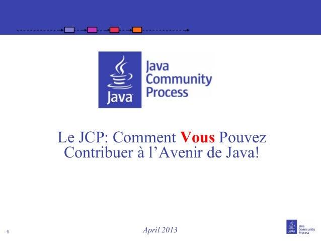 1Le JCP: Comment Vous PouvezContribuer à l'Avenir de Java!April 2013