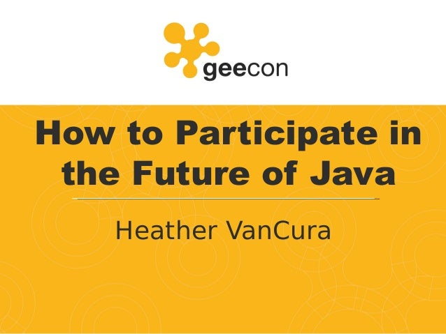 How to Participate in the Future of Java Heather VanCura