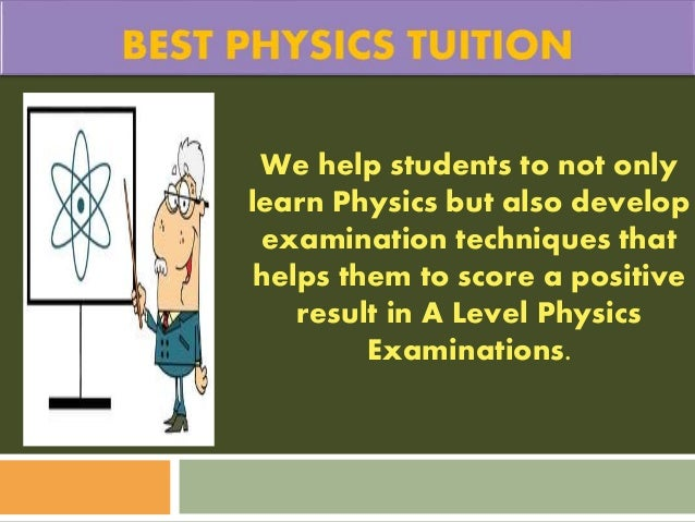 We help students to not only learn Physics but also develop examination techniques that helps them to score a positive res...