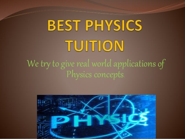 We try to give real world applications of Physics concepts.