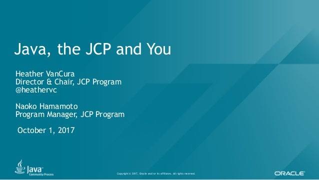 Copyright © 2017, Oracle and/or its affiliates. All rights reserved. Java, the JCP and You Heather VanCura Director & Chai...