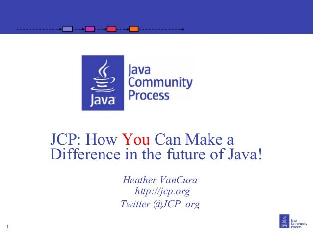 1JCP: How You Can Make aDifference in the future of Java!Heather VanCurahttp://jcp.orgTwitter @JCP_org