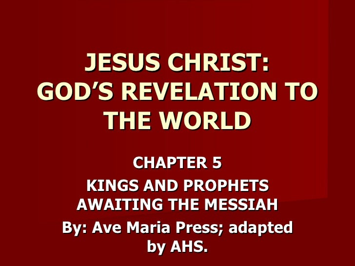 CHAPTER 5 KINGS AND PROPHETS AWAITING THE MESSIAH By: Ave Maria Press; adapted by AHS. JESUS CHRIST: GOD'S REVELATION TO T...