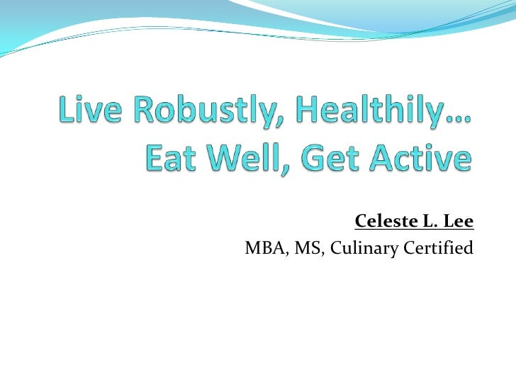 Live Robustly, Healthily…Eat Well, Get Active<br />Celeste L. Lee<br />MBA, MS, Culinary Certified<br />