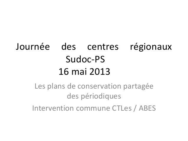 Journée des centres régionaux Sudoc-PS 16 mai 2013 Les plans de conservation partagée des périodiques Intervention commune...