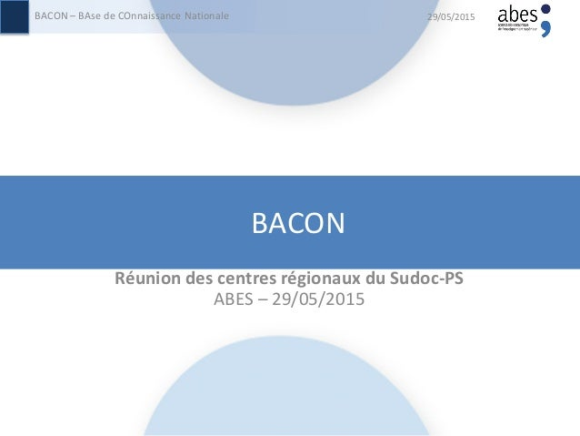 BACON Réunion des centres régionaux du Sudoc-PS ABES – 29/05/2015 29/05/2015BACON – BAse de COnnaissance Nationale