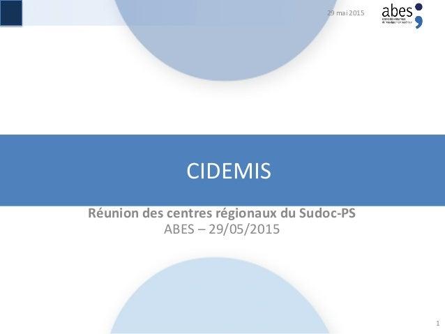CIDEMIS Réunion des centres régionaux du Sudoc-PS ABES – 29/05/2015 29 mai 2015 1