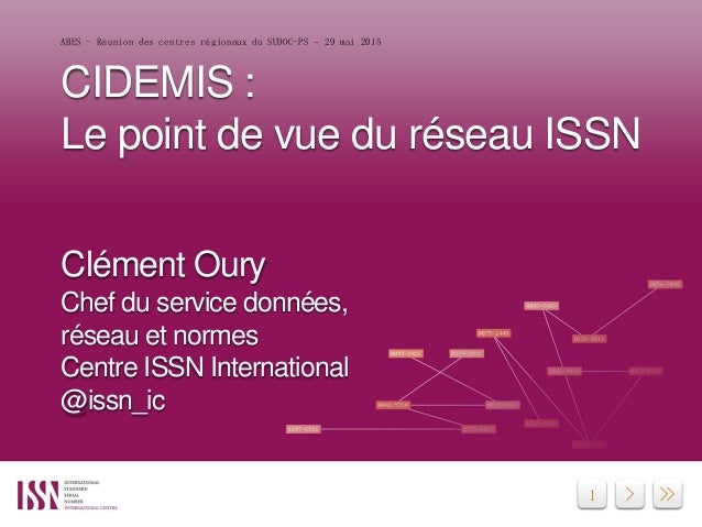 1 CIDEMIS : Le point de vue du réseau ISSN Clément Oury Chef du service données, réseau et normes Centre ISSN Internationa...