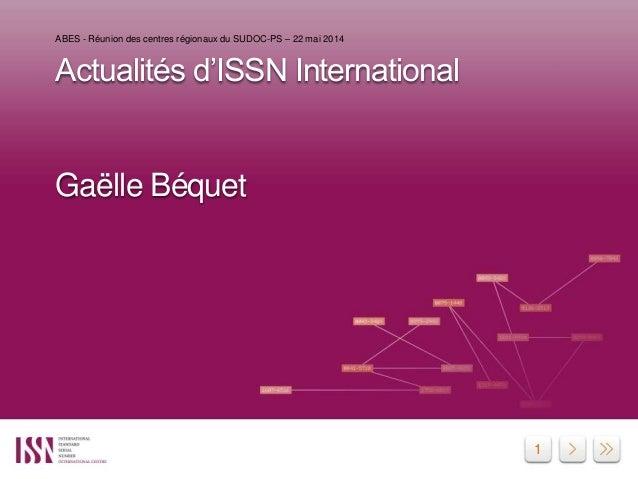 1 Actualités d'ISSN International Gaëlle Béquet ABES - Réunion des centres régionaux du SUDOC-PS – 22 mai 2014