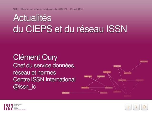 1 Actualités du CIEPS et du réseau ISSN Clément Oury Chef du service données, réseau et normes Centre ISSN International @...