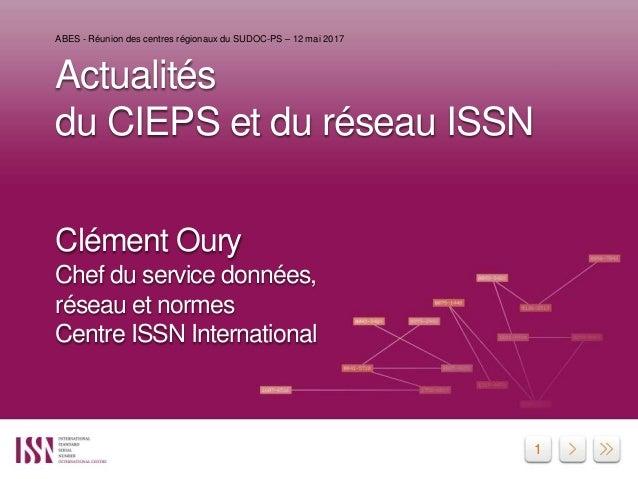 1 Actualités du CIEPS et du réseau ISSN Clément Oury Chef du service données, réseau et normes Centre ISSN International A...