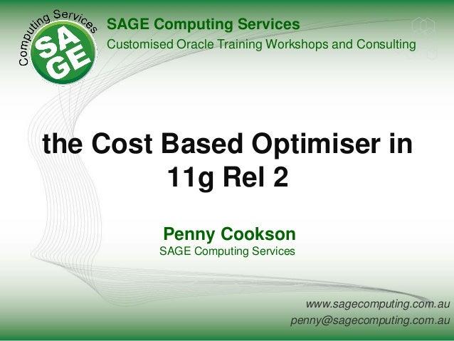 www.sagecomputing.com.au penny@sagecomputing.com.au the Cost Based Optimiser in 11g Rel 2 Penny Cookson SAGE Computing Ser...