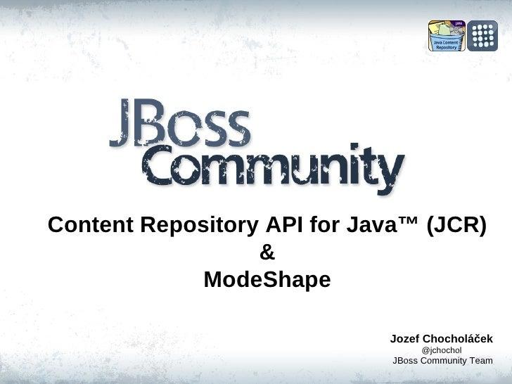 Content Repository API for Java ™  (JCR) & ModeShape Jozef Chocholáček @jchochol JBoss Community Team