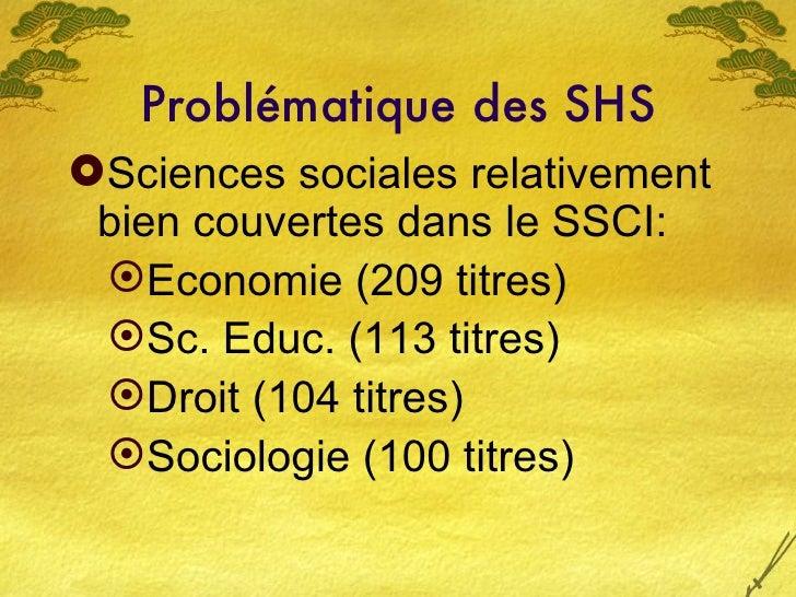 Problématique des SHS <ul><li>Sciences sociales relativement bien couvertes dans le SSCI:  </li></ul><ul><ul><li>Economie ...