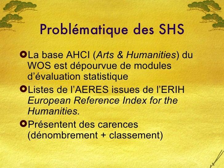 Problématique des SHS <ul><li>La base AHCI ( Arts & Humanities ) du WOS est dépourvue de modules d'évaluation statistique ...