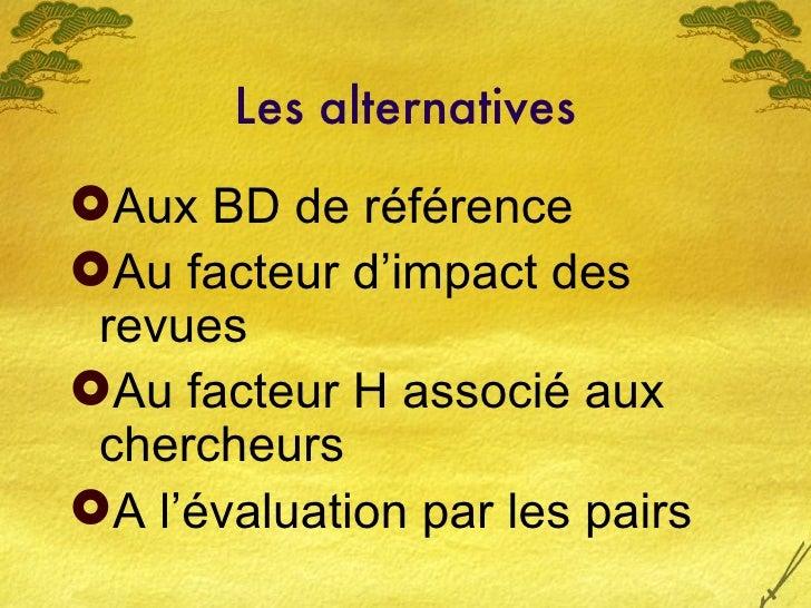 Les alternatives <ul><li>Aux BD de référence </li></ul><ul><li>Au facteur d'impact des revues </li></ul><ul><li>Au facteur...
