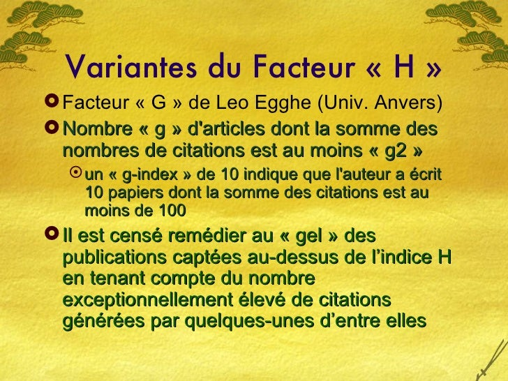 Variantes du Facteur «H» <ul><li>Facteur «G» de Leo Egghe (Univ. Anvers) </li></ul><ul><li>Nombre «g» d'articles don...