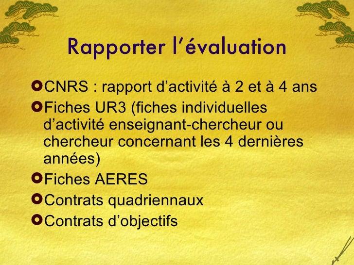 Rapporter l'évaluation <ul><li>CNRS : rapport d'activité à 2 et à 4 ans </li></ul><ul><li>Fiches UR3 (fiches individuelles...
