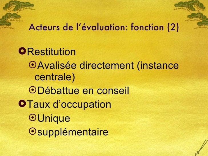 Acteurs de l'évaluation: fonction (2) <ul><li>Restitution </li></ul><ul><ul><li>Avalisée directement (instance centrale) <...