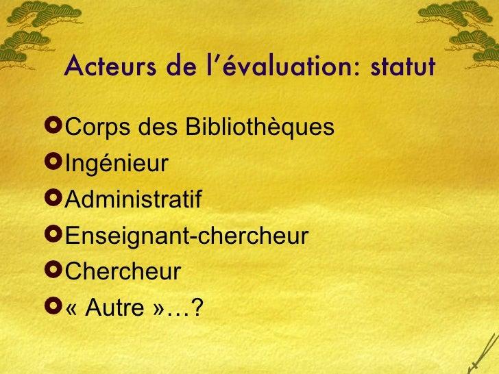 Acteurs de l'évaluation: statut <ul><li>Corps des Bibliothèques  </li></ul><ul><li>Ingénieur </li></ul><ul><li>Administrat...