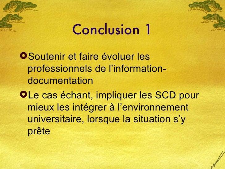 Conclusion 1 <ul><li>Soutenir et faire évoluer les professionnels de l'information- documentation </li></ul><ul><li>Le cas...