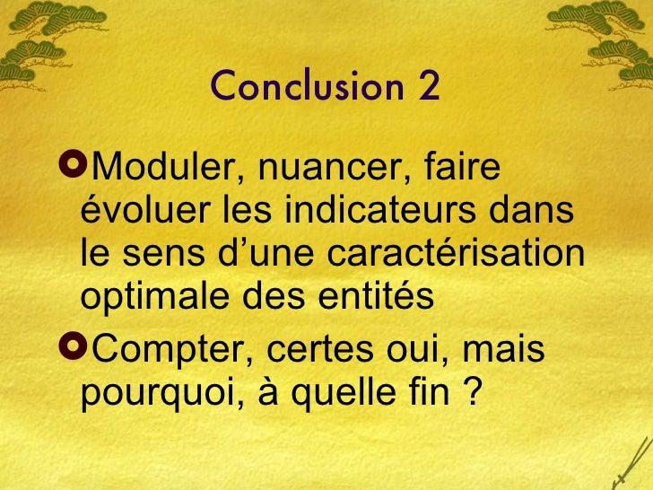 Conclusion 2 <ul><li>Moduler, nuancer, faire évoluer les indicateurs dans le sens d'une caractérisation optimale des entit...