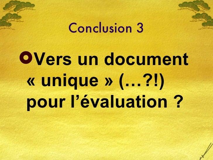 Conclusion 3 <ul><li>Vers un document «unique» (…?!) pour l'évaluation ? </li></ul>