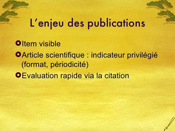 L'enjeu des publications <ul><li>Item visible  </li></ul><ul><li>Article scientifique : indicateur privilégié (format, pér...
