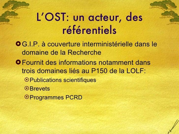 L'OST: un acteur, des référentiels <ul><li>G.I.P. à couverture interministérielle dans le domaine de la Recherche </li></u...