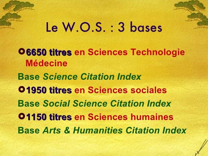 Le W.O.S. : 3 bases <ul><li>6650 titres  en Sciences Technologie Médecine </li></ul><ul><li>Base  Science Citation Index <...