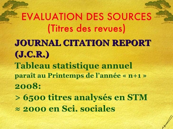 EVALUATION DES SOURCES (Titres des revues) <ul><li>JOURNAL CITATION REPORT </li></ul><ul><li>(J.C.R.) </li></ul><ul><li>Ta...