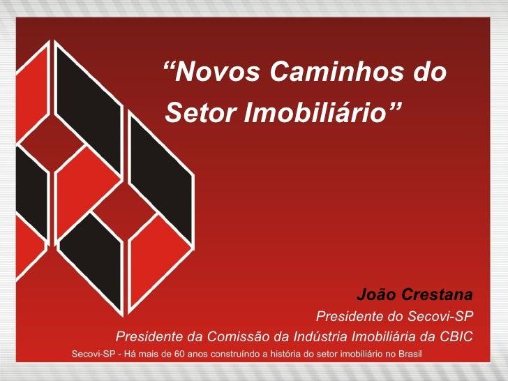 """"""" Novos Caminhos do Setor Imobiliário"""" João Crestana Presidente do Secovi-SP Presidente da Comissão da Indústria Imobiliár..."""