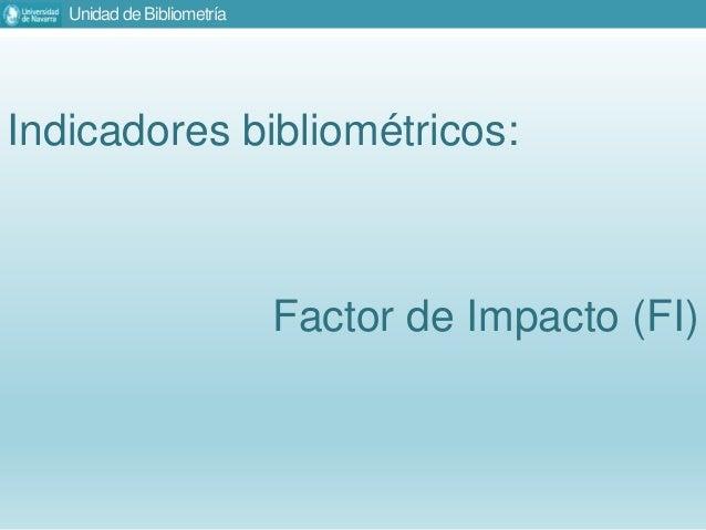 Unidad de Bibliometría Indicadores bibliométricos: Factor de Impacto (FI)