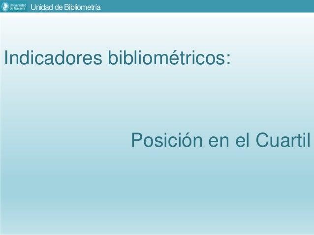 Unidad de Bibliometría Indicadores bibliométricos: Posición en el Cuartil