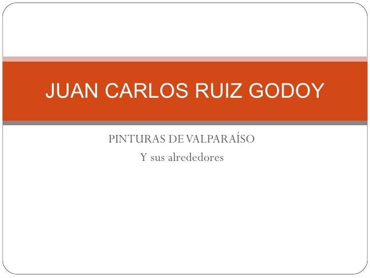 PINTURAS DE VALPARAÍSO Y sus alrededores JUAN CARLOS RUIZ GODOY