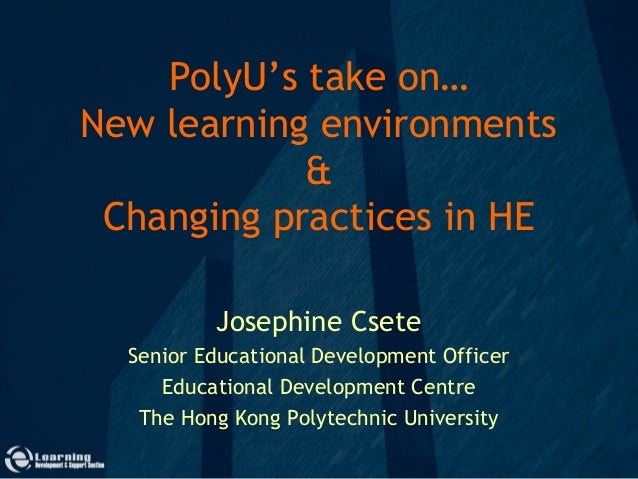 PolyU's take on…New learning environments&Changing practices in HEJosephine CseteSenior Educational Development OfficerEdu...
