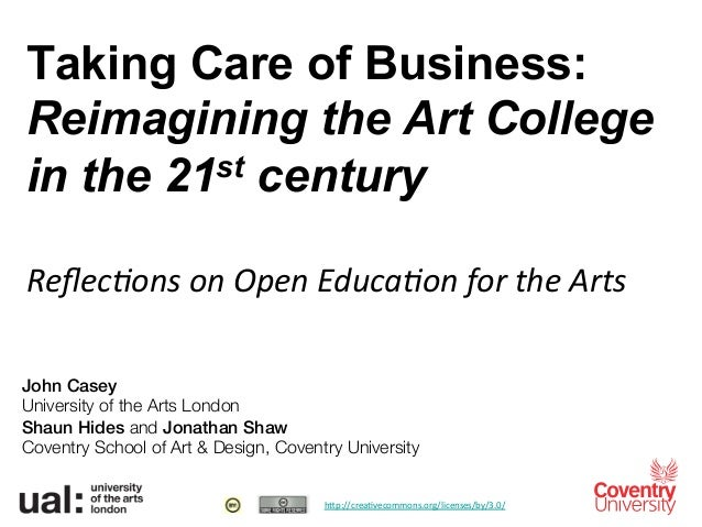 Taking Care of Business:Reimagining the Art Collegein the 21st century	  Reflec%ons	  on	  Open	  Educa%on	  for	  the	  Ar...