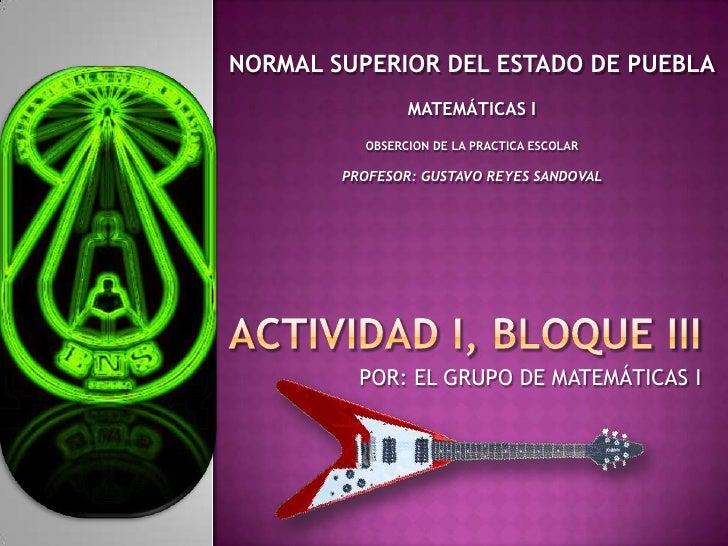 NORMAL SUPERIOR DEL ESTADO DE PUEBLA<br />MATEMÁTICAS I<br />OBSERCION DE LA PRACTICA ESCOLAR<br />PROFESOR: GUSTAVO REYES...